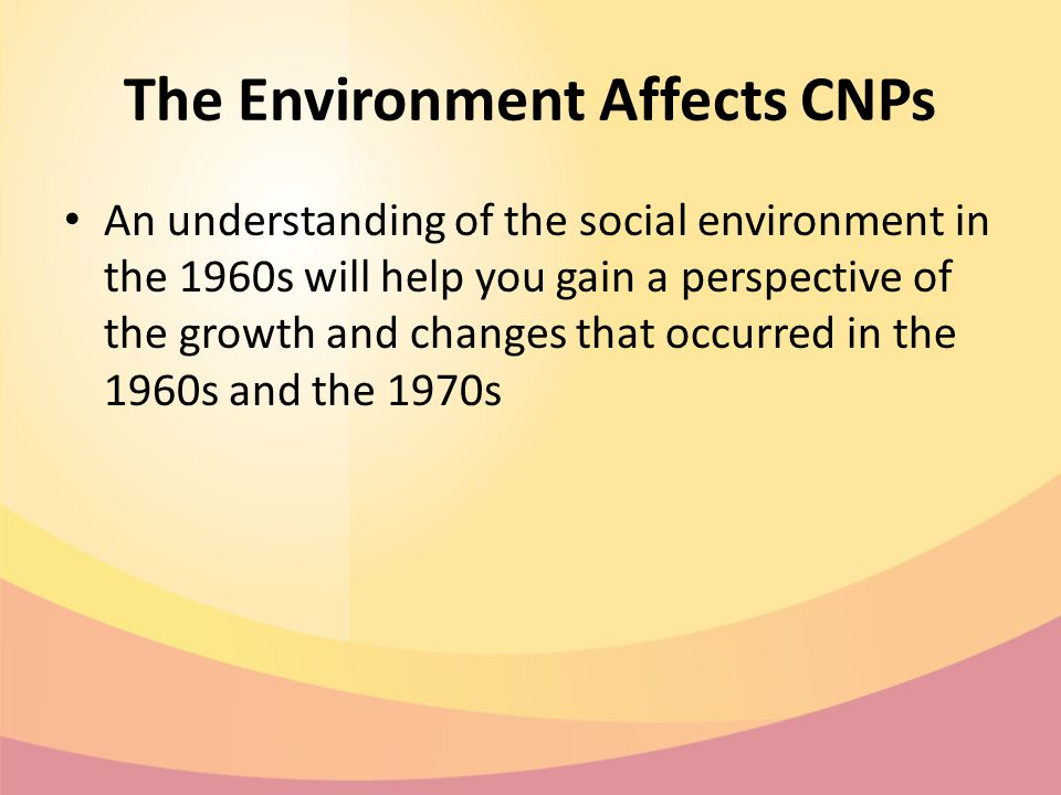 The Environment Affects CNPs An understanding of the social environment in the 1960s will help you gain a perspective of the growth and changes that occurred in the 1960s and the 1970s