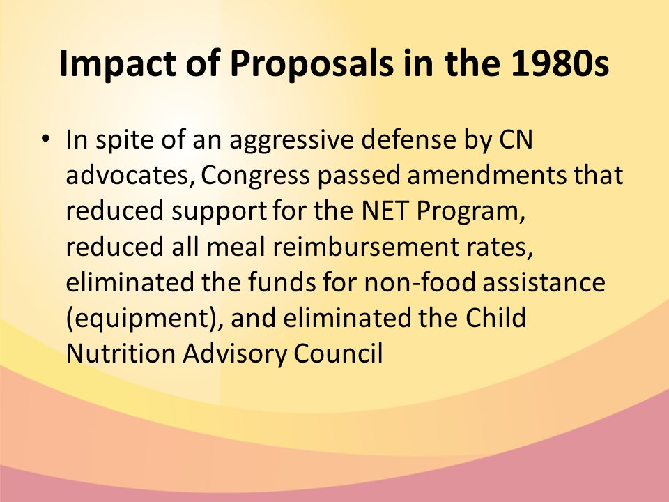 Impact of Proposals in the 1980s In spite of an aggressive defense by CN advocates, Congress passed amendments that reduced support for the NET Program, reduced all meal reimbursement rates, eliminated the funds for non-food assistance (equipment), and eliminated the Child Nutrition Advisory Council