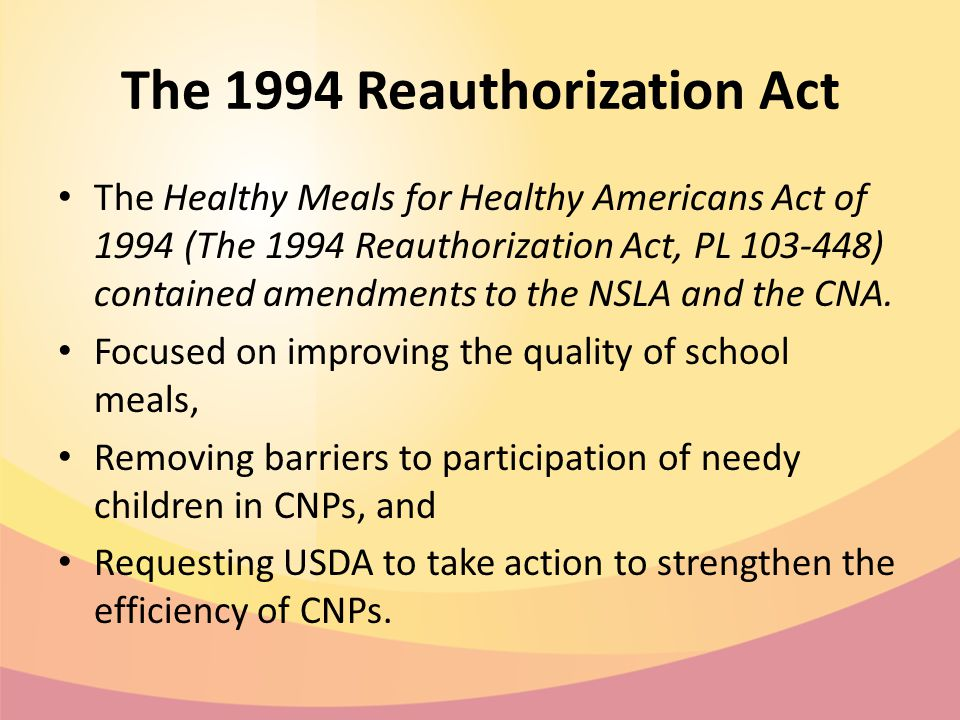 The 1994 Reauthorization Act The Healthy Meals for Healthy Americans Act of 1994 (The 1994 Reauthorization Act, PL 103-448) contained amendments to the NSLA and the CNA.