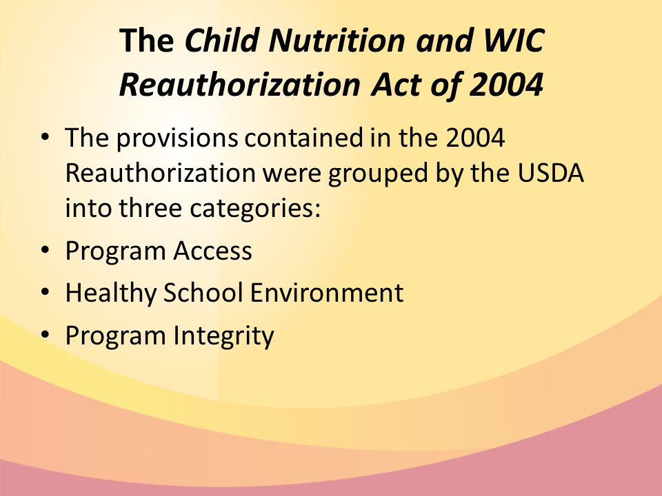 The Child Nutrition and WIC Reauthorization Act of 2004 The provisions contained in the 2004 Reauthorization were grouped by the USDA into three categories: Program Access Healthy School Environment Program Integrity
