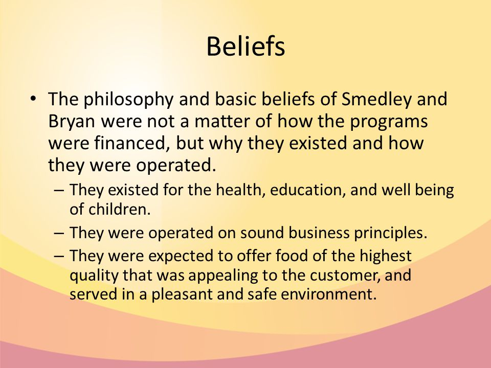 Beliefs The philosophy and basic beliefs of Smedley and Bryan were not a matter of how the programs were financed, but why they existed and how they were operated.