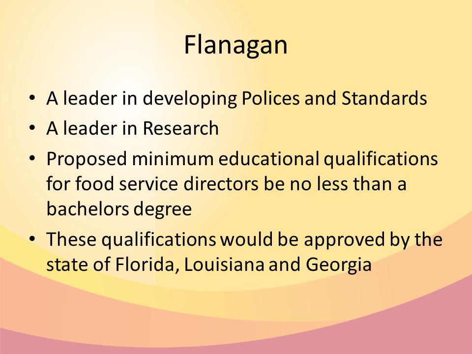 Flanagan A leader in developing Polices and Standards A leader in Research Proposed minimum educational qualifications for food service directors be no less than a bachelors degree These qualifications would be approved by the state of Florida, Louisiana and Georgia