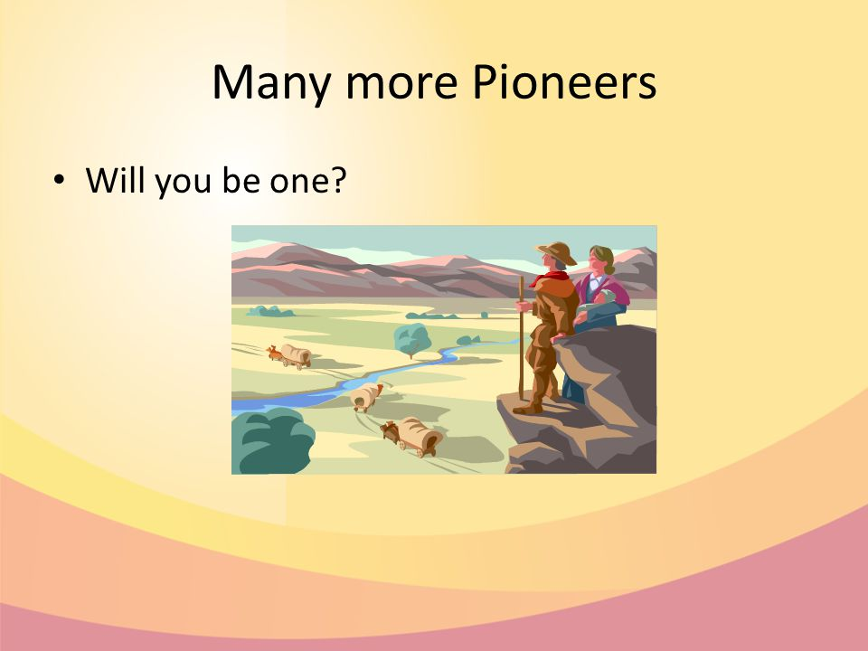 Many more Pioneers Will you be one