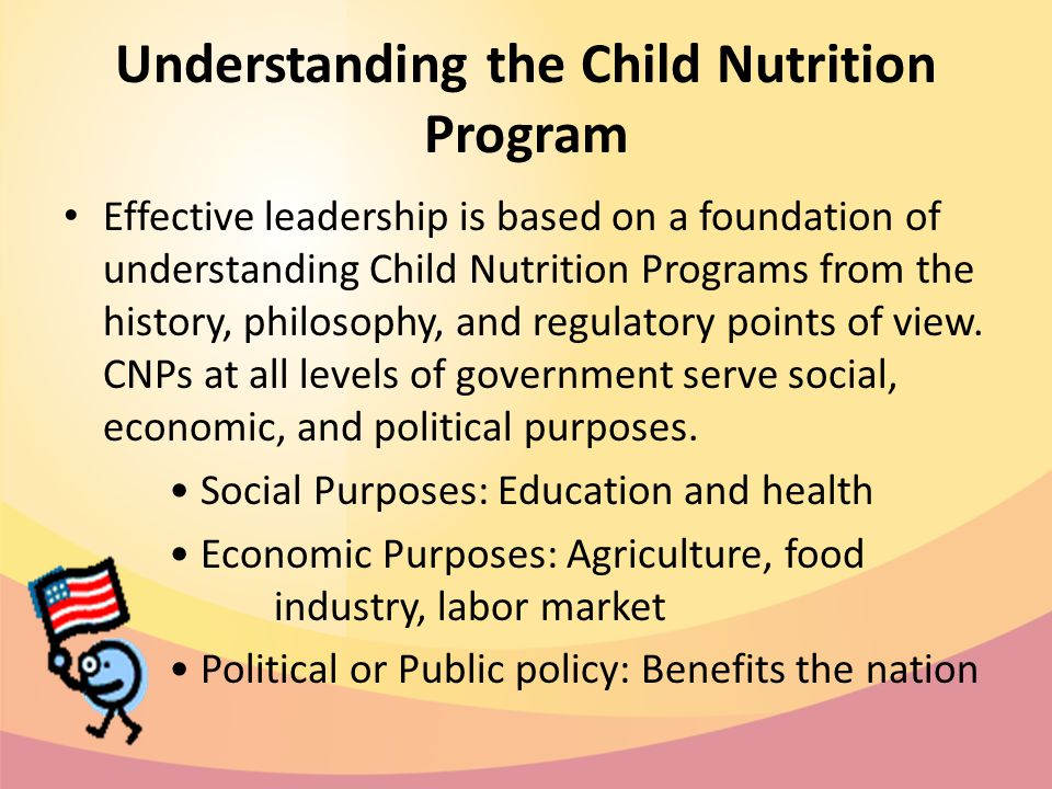 Understanding the Child Nutrition Program Effective leadership is based on a foundation of understanding Child Nutrition Programs from the history, philosophy, and regulatory points of view.