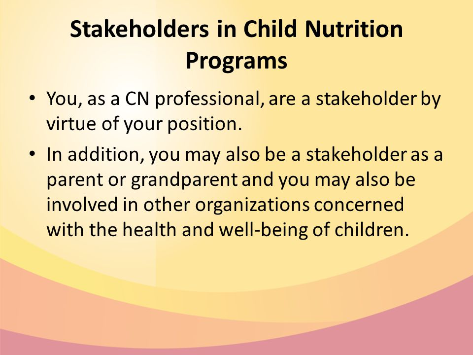 Stakeholders in Child Nutrition Programs You, as a CN professional, are a stakeholder by virtue of your position.