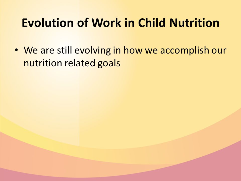 Evolution of Work in Child Nutrition We are still evolving in how we accomplish our nutrition related goals