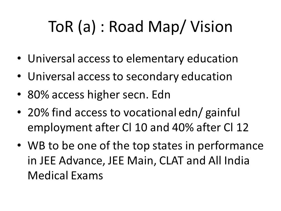 ToR (a) : Road Map/ Vision Universal access to elementary education Universal access to secondary education 80% access higher secn. Edn 20% find acces