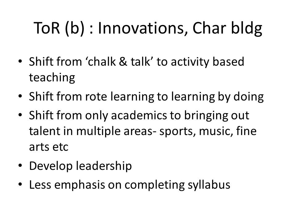 ToR (b) : Innovations, Char bldg Shift from 'chalk & talk' to activity based teaching Shift from rote learning to learning by doing Shift from only ac