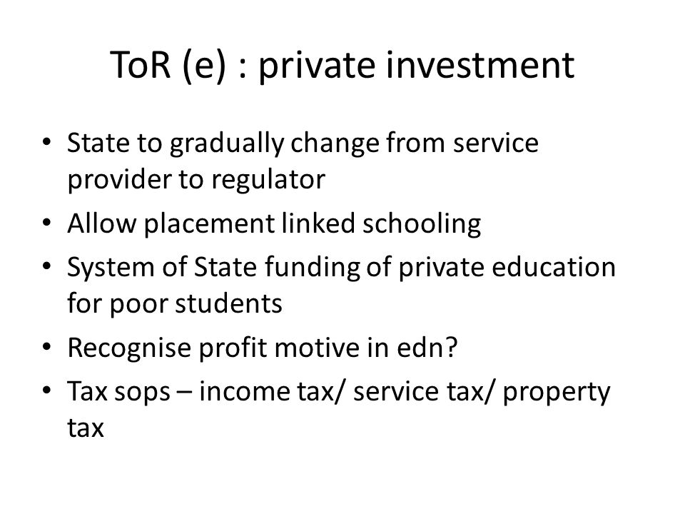 ToR (e) : private investment State to gradually change from service provider to regulator Allow placement linked schooling System of State funding of