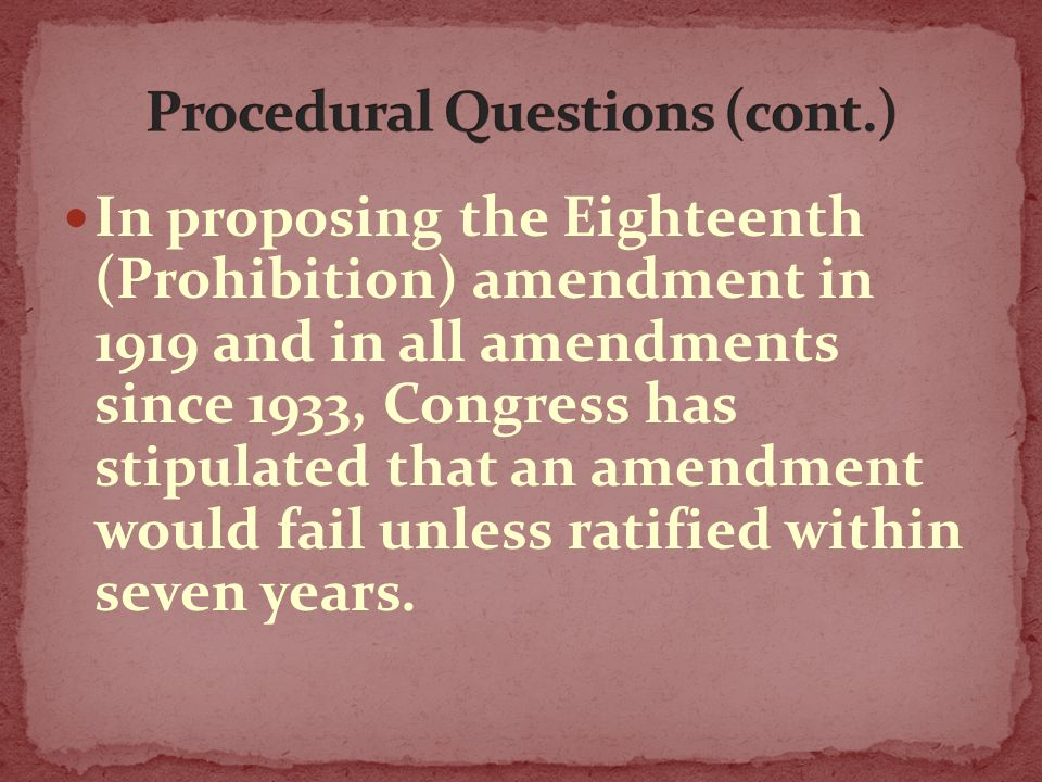 In proposing the Eighteenth (Prohibition) amendment in 1919 and in all amendments since 1933, Congress has stipulated that an amendment would fail unl