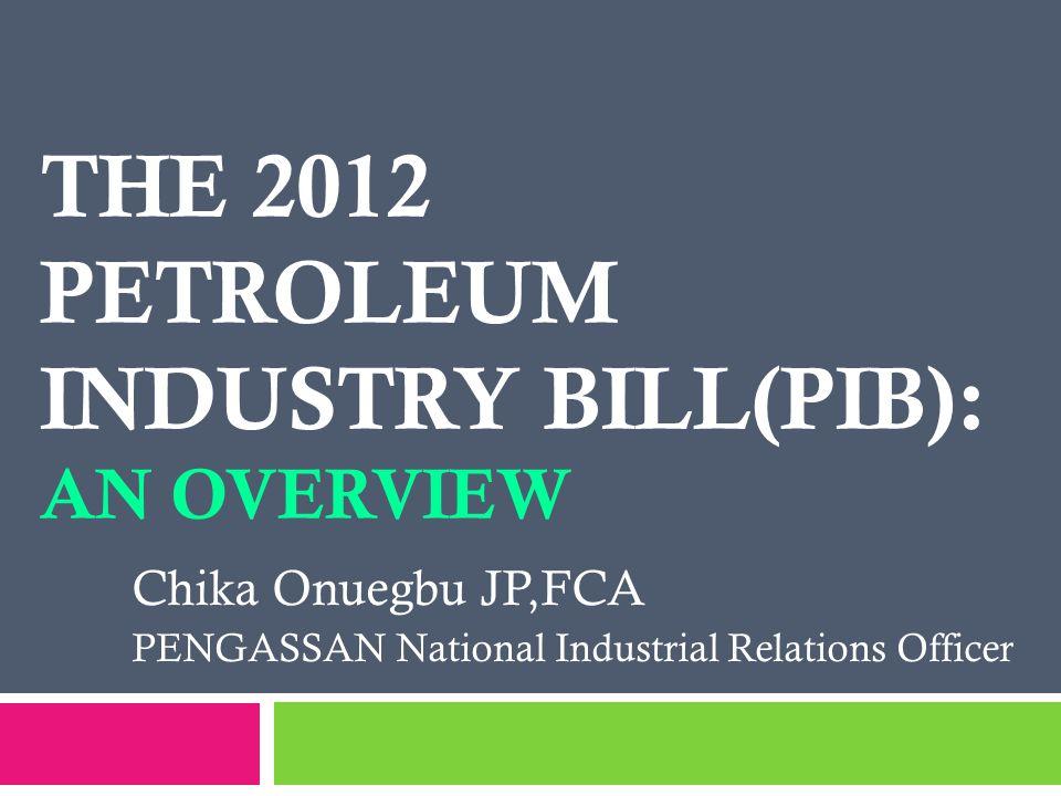 THE 2012 PETROLEUM INDUSTRY BILL(PIB): AN OVERVIEW Chika Onuegbu JP,FCA PENGASSAN National Industrial Relations Officer