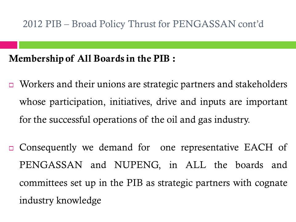 2012 PIB – Broad Policy Thrust for PENGASSAN cont'd Membership of All Boards in the PIB :  Workers and their unions are strategic partners and stakeholders whose participation, initiatives, drive and inputs are important for the successful operations of the oil and gas industry.