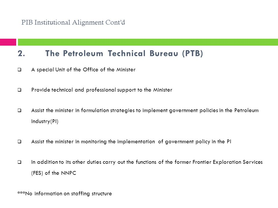 2.The Petroleum Technical Bureau (PTB) PIB Institutional Alignment Cont'd  A special Unit of the Office of the Minister  Provide technical and professional support to the Minister  Assist the minister in formulation strategies to implement government policies in the Petroleum Industry(PI)  Assist the minister in monitoring the implementation of government policy in the PI  In addition to its other duties carry out the functions of the former Frontier Exploration Services (FES) of the NNPC ***No information on staffing structure