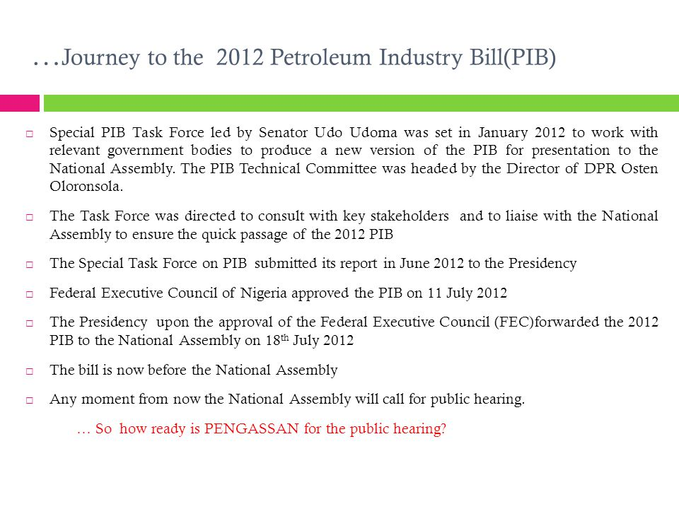 … Journey to the 2012 Petroleum Industry Bill(PIB)  Special PIB Task Force led by Senator Udo Udoma was set in January 2012 to work with relevant gov