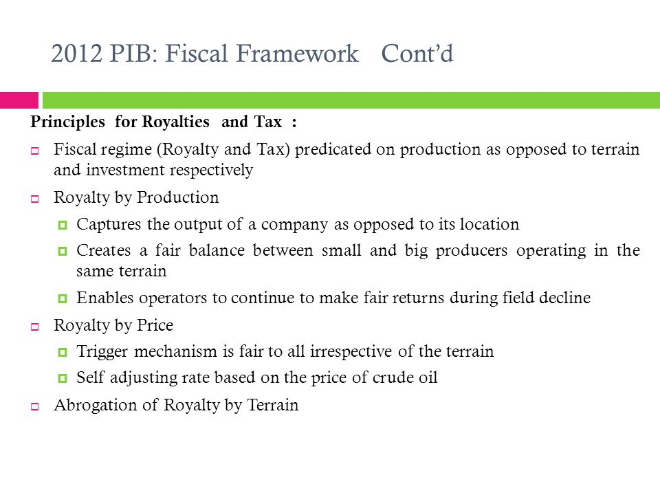 2012 PIB: Fiscal Framework Cont'd Principles for Royalties and Tax :  Fiscal regime (Royalty and Tax) predicated on production as opposed to terrain