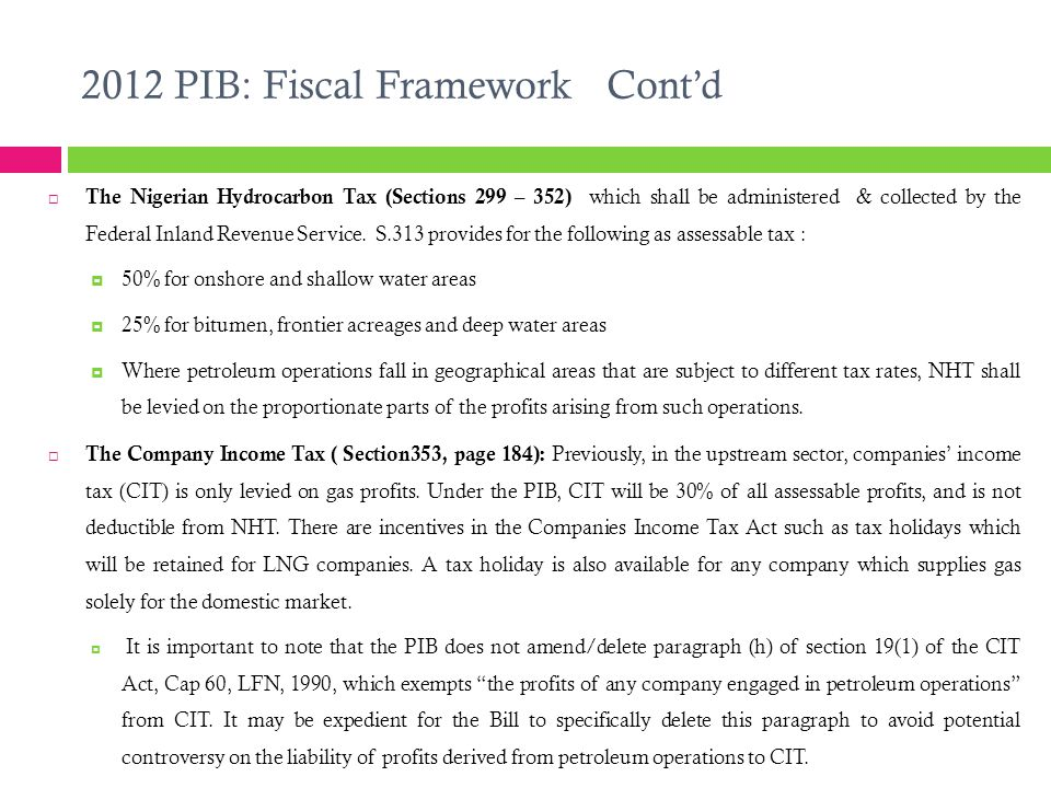 2012 PIB: Fiscal Framework Cont'd  The Nigerian Hydrocarbon Tax (Sections 299 – 352) which shall be administered & collected by the Federal Inland Revenue Service.