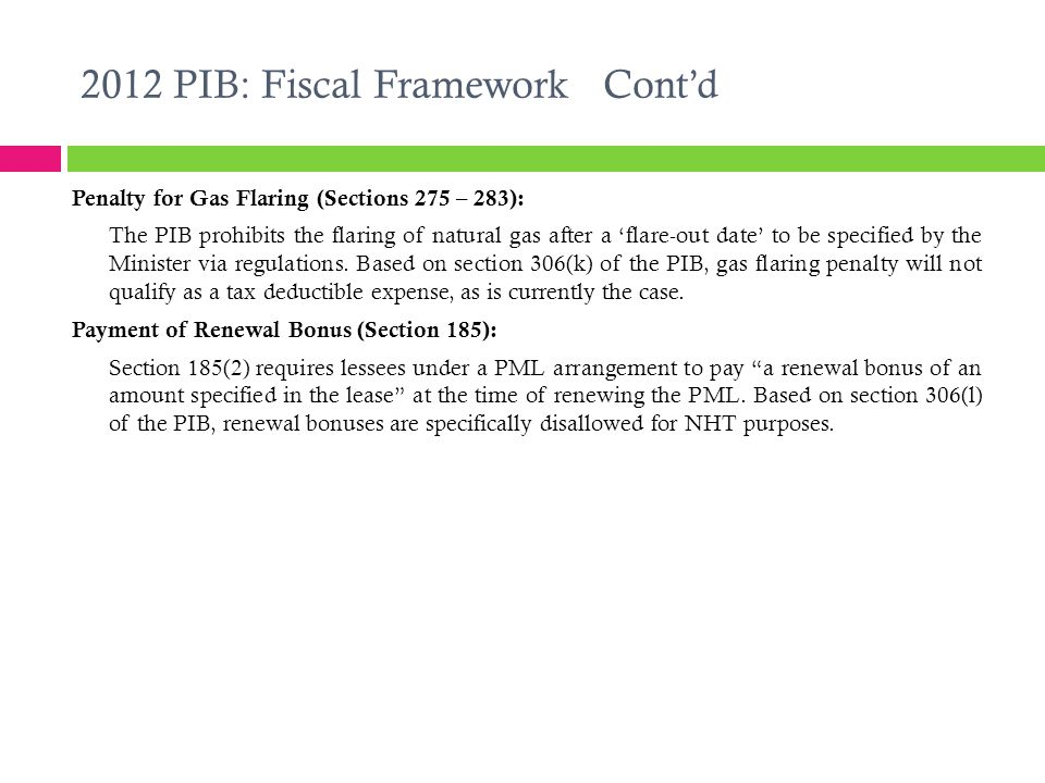2012 PIB: Fiscal Framework Cont'd Penalty for Gas Flaring (Sections 275 – 283): The PIB prohibits the flaring of natural gas after a 'flare-out date' to be specified by the Minister via regulations.