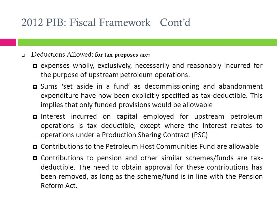 2012 PIB: Fiscal Framework Cont'd  Deductions Allowed: for tax purposes are:  expenses wholly, exclusively, necessarily and reasonably incurred for the purpose of upstream petroleum operations.