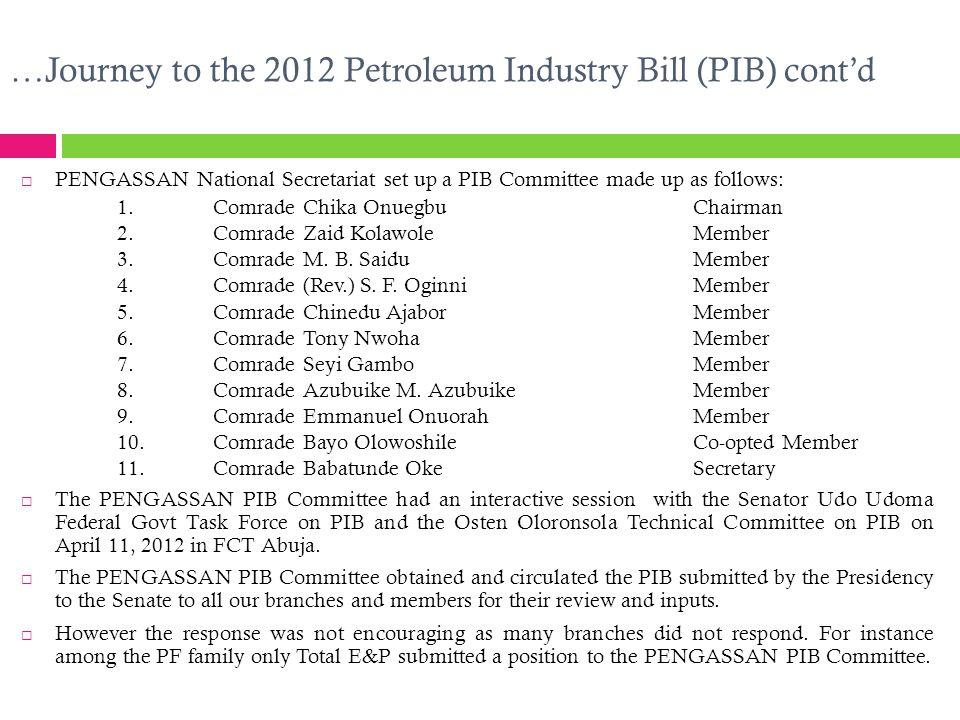 …Journey to the 2012 Petroleum Industry Bill (PIB) cont'd  PENGASSAN National Secretariat set up a PIB Committee made up as follows: 1.Comrade Chika OnuegbuChairman 2.Comrade Zaid KolawoleMember 3.Comrade M.