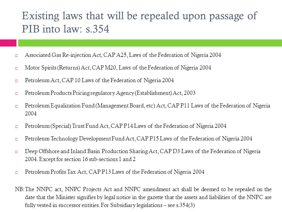 Existing laws that will be repealed upon passage of PIB into law: s.354  Associated Gas Re-injection Act, CAP A25, Laws of the Federation of Nigeria 2004  Motor Spirits (Returns) Act, CAP M20, Laws of the Federation of Nigeria 2004  Petroleum Act, CAP 10 Laws of the Federation of Nigeria 2004  Petroleum Products Pricing regulatory Agency (Establishment) Act, 2003  Petroleum Equalization Fund (Management Board, etc) Act, CAP P11 Laws of the Federation of Nigeria 2004  Petroleum (Special) Trust Fund Act, CAP P14 Laws of the Federation of Nigeria 2004  Petroleum Technology Development Fund Act, CAP P15 Laws of the Federation of Nigeria 2004  Deep Offshore and Inland Basin Production Sharing Act, CAP D3 Laws of the Federation of Nigeria 2004.
