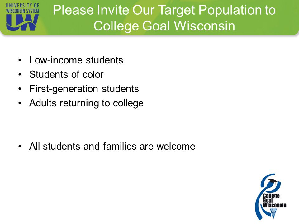 Please Invite Our Target Population to College Goal Wisconsin Low-income students Students of color First-generation students Adults returning to college All students and families are welcome
