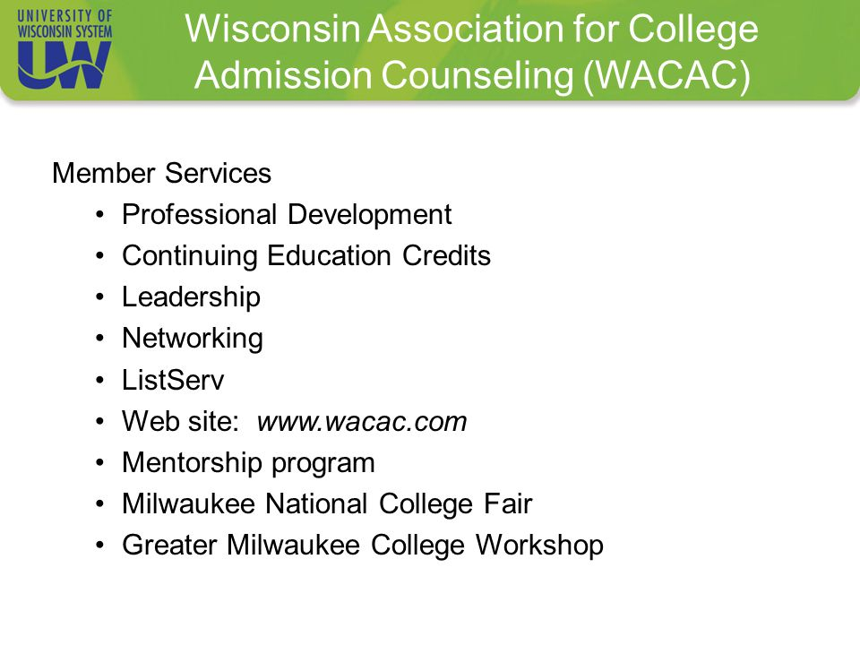 Wisconsin Association for College Admission Counseling (WACAC) Member Services Professional Development Continuing Education Credits Leadership Networking ListServ Web site: www.wacac.com Mentorship program Milwaukee National College Fair Greater Milwaukee College Workshop