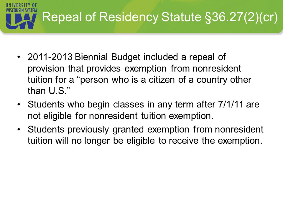 Repeal of Residency Statute §36.27(2)(cr) 2011-2013 Biennial Budget included a repeal of provision that provides exemption from nonresident tuition for a person who is a citizen of a country other than U.S. Students who begin classes in any term after 7/1/11 are not eligible for nonresident tuition exemption.