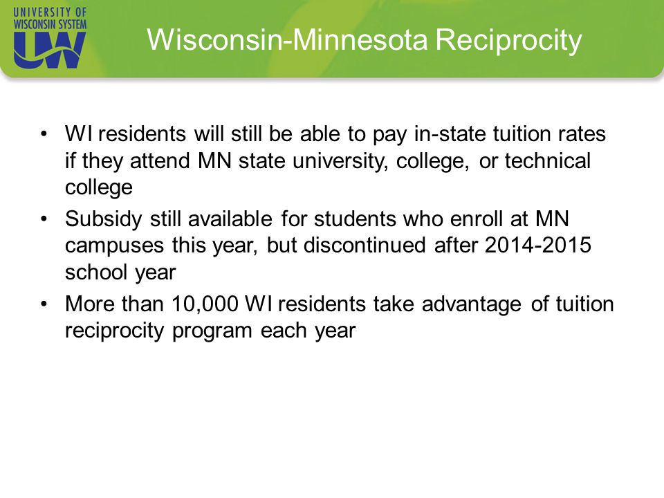 Wisconsin-Minnesota Reciprocity WI residents will still be able to pay in-state tuition rates if they attend MN state university, college, or technical college Subsidy still available for students who enroll at MN campuses this year, but discontinued after 2014-2015 school year More than 10,000 WI residents take advantage of tuition reciprocity program each year