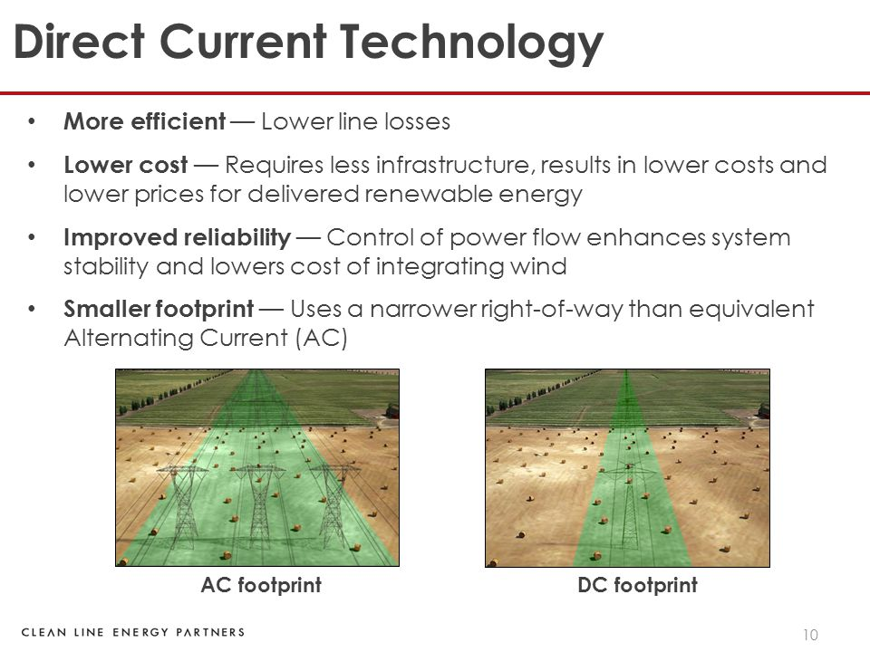 10 Direct Current Technology More efficient — Lower line losses Lower cost — Requires less infrastructure, results in lower costs and lower prices for delivered renewable energy Improved reliability — Control of power flow enhances system stability and lowers cost of integrating wind Smaller footprint — Uses a narrower right-of-way than equivalent Alternating Current (AC) AC footprint DC footprint