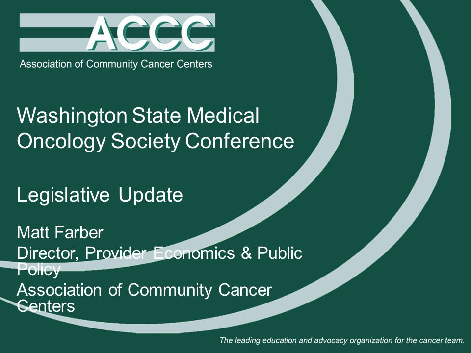 Washington State Medical Oncology Society Conference Legislative Update Matt Farber Director, Provider Economics & Public Policy Association of Community Cancer Centers