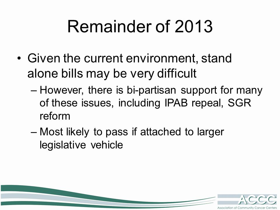 Remainder of 2013 Given the current environment, stand alone bills may be very difficult –However, there is bi-partisan support for many of these issues, including IPAB repeal, SGR reform –Most likely to pass if attached to larger legislative vehicle
