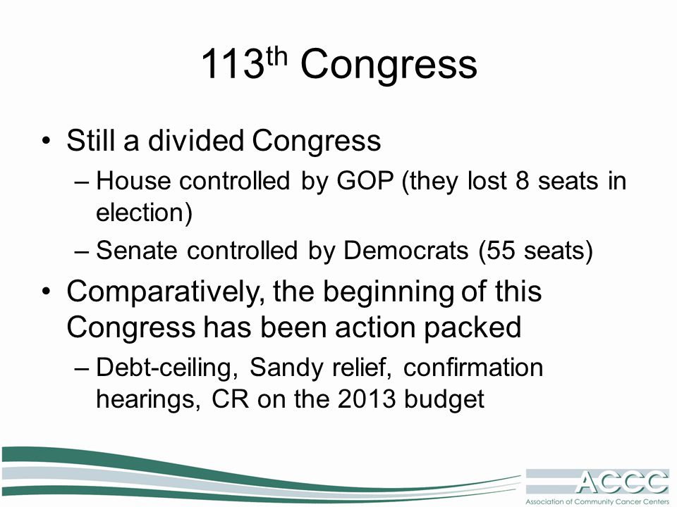 113 th Congress Still a divided Congress –House controlled by GOP (they lost 8 seats in election) –Senate controlled by Democrats (55 seats) Comparatively, the beginning of this Congress has been action packed –Debt-ceiling, Sandy relief, confirmation hearings, CR on the 2013 budget
