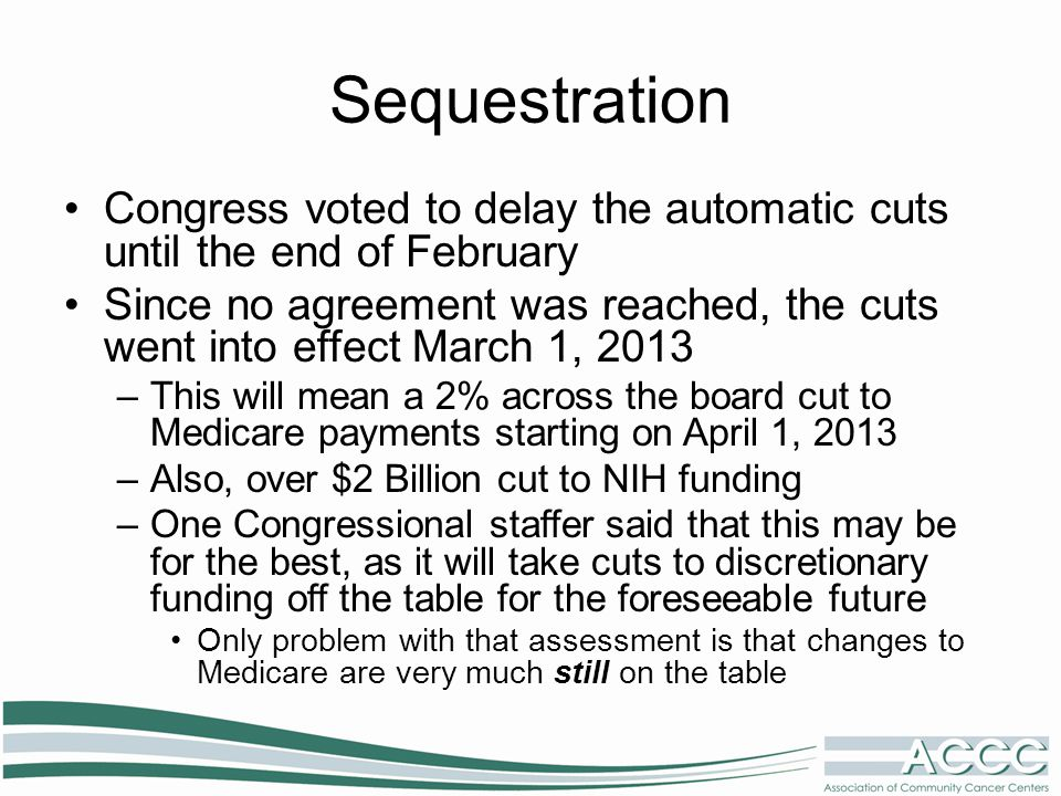 Sequestration Congress voted to delay the automatic cuts until the end of February Since no agreement was reached, the cuts went into effect March 1, 2013 –This will mean a 2% across the board cut to Medicare payments starting on April 1, 2013 –Also, over $2 Billion cut to NIH funding –One Congressional staffer said that this may be for the best, as it will take cuts to discretionary funding off the table for the foreseeable future Only problem with that assessment is that changes to Medicare are very much still on the table