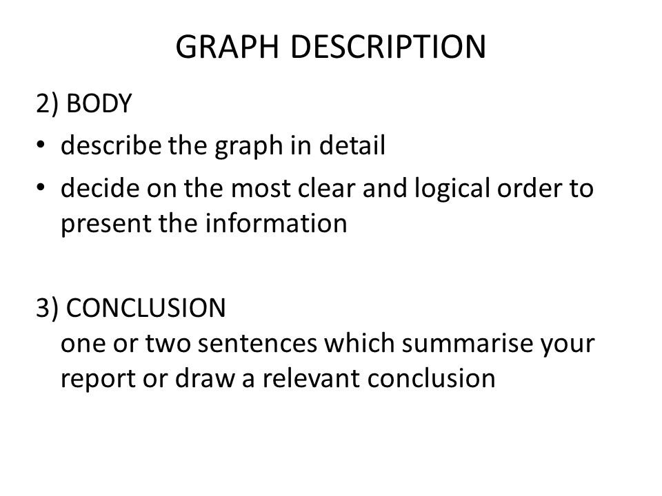 GRAPH DESCRIPTION 2) BODY describe the graph in detail decide on the most clear and logical order to present the information 3) CONCLUSION one or two sentences which summarise your report or draw a relevant conclusion