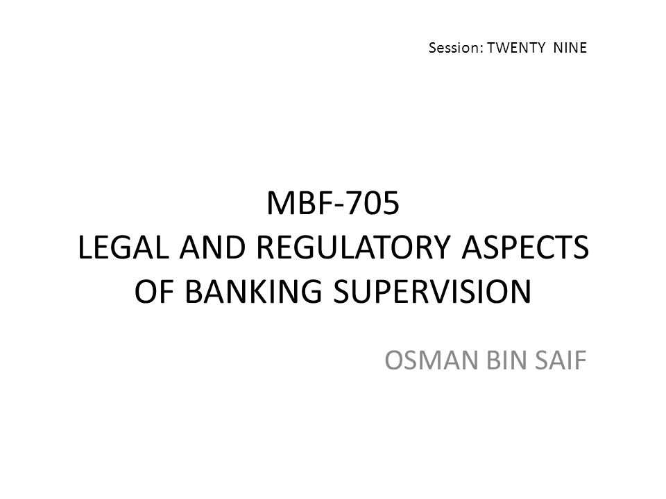 MBF-705 LEGAL AND REGULATORY ASPECTS OF BANKING SUPERVISION OSMAN BIN SAIF Session: TWENTY NINE