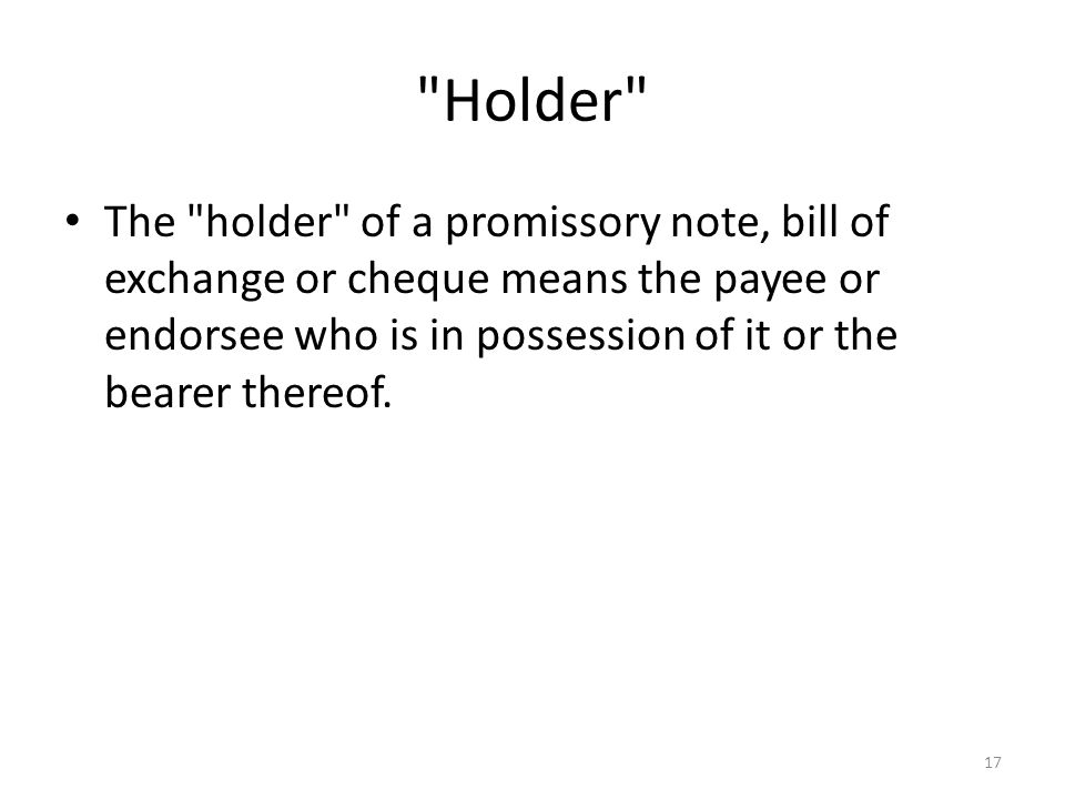 Holder The holder of a promissory note, bill of exchange or cheque means the payee or endorsee who is in possession of it or the bearer thereof.