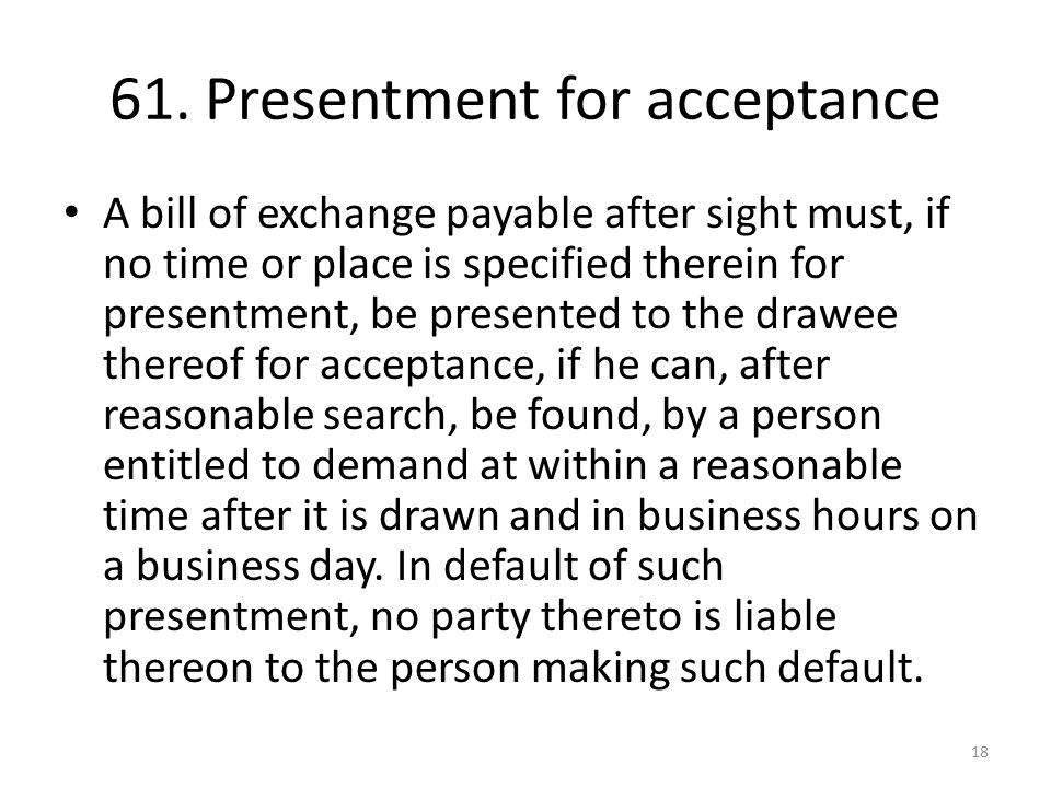61. Presentment for acceptance A bill of exchange payable after sight must, if no time or place is specified therein for presentment, be presented to