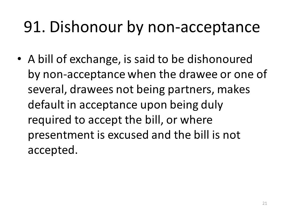 91. Dishonour by non-acceptance A bill of exchange, is said to be dishonoured by non-acceptance when the drawee or one of several, drawees not being p