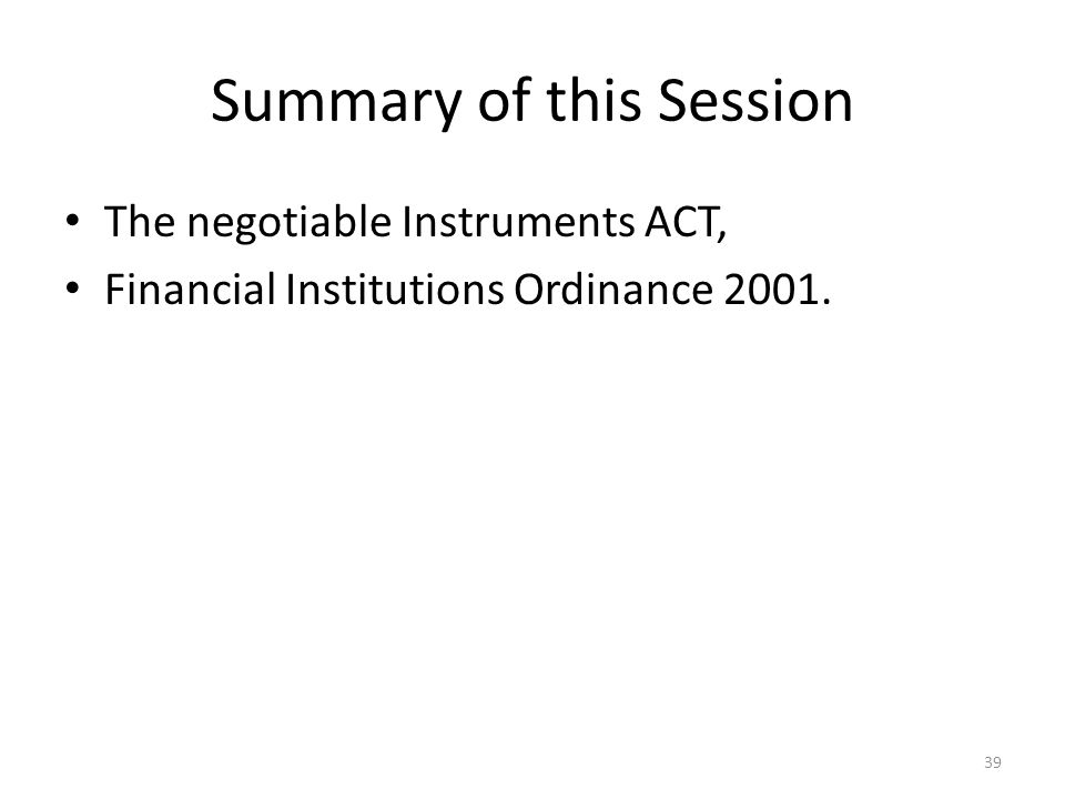 Summary of this Session The negotiable Instruments ACT, Financial Institutions Ordinance 2001. 39