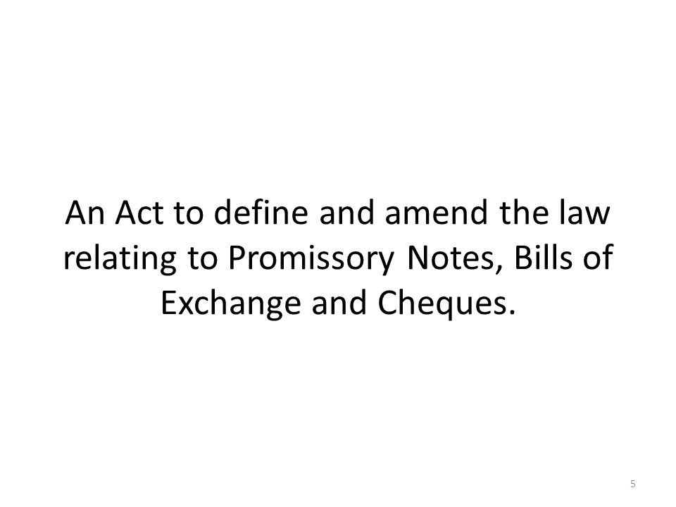 An Act to define and amend the law relating to Promissory Notes, Bills of Exchange and Cheques. 5
