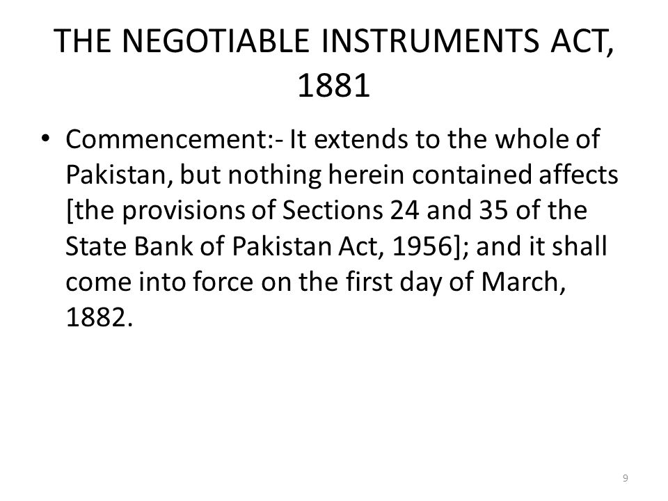 THE NEGOTIABLE INSTRUMENTS ACT, 1881 Commencement:- It extends to the whole of Pakistan, but nothing herein contained affects [the provisions of Sections 24 and 35 of the State Bank of Pakistan Act, 1956]; and it shall come into force on the first day of March, 1882.