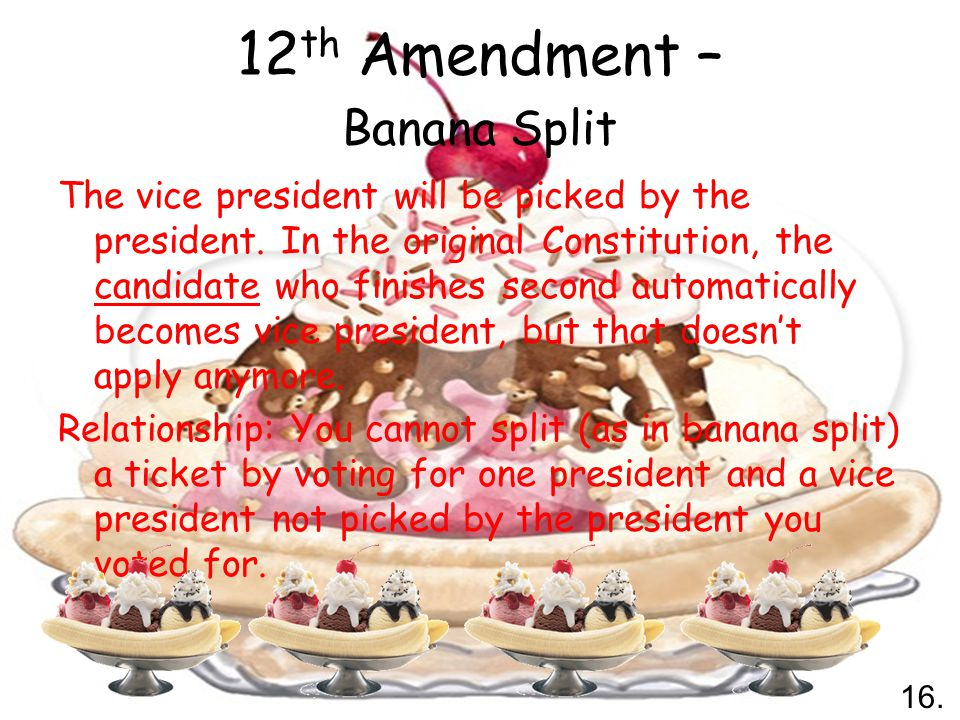 12 th Amendment – Banana Split The vice president will be picked by the president.