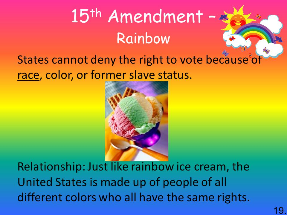15 th Amendment – Rainbow States cannot deny the right to vote because of race, color, or former slave status.