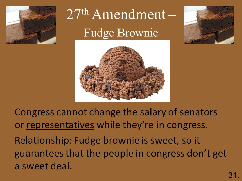 27 th Amendment – Fudge Brownie Congress cannot change the salary of senators or representatives while they're in congress.