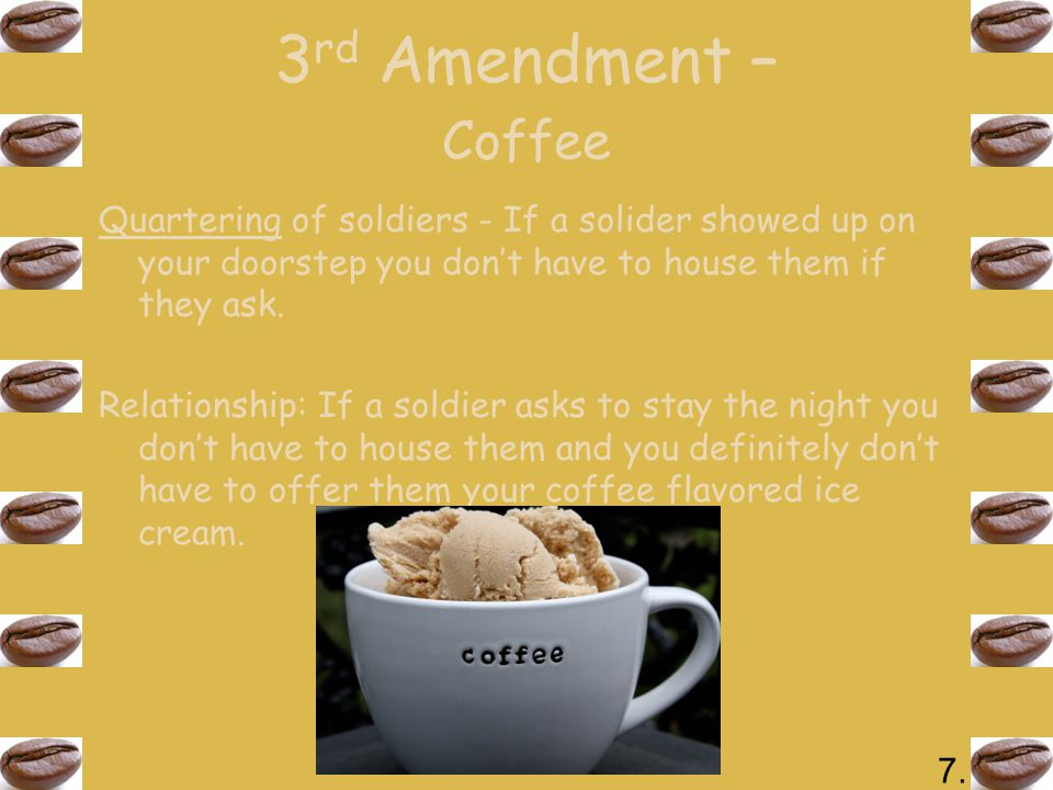 3 rd Amendment – Coffee Quartering of soldiers - If a solider showed up on your doorstep you don't have to house them if they ask.