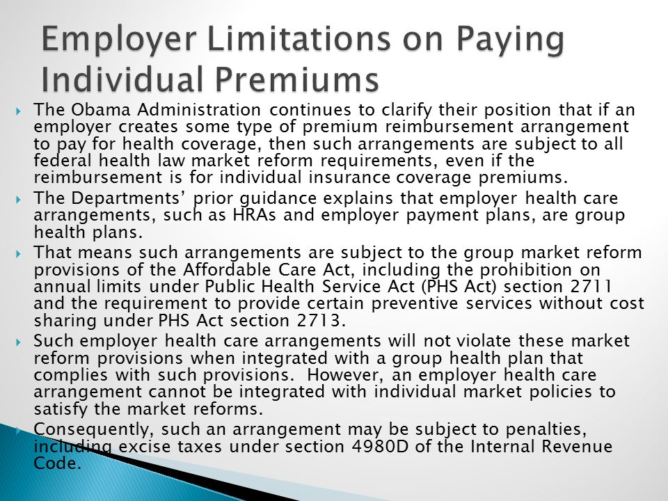  The Obama Administration continues to clarify their position that if an employer creates some type of premium reimbursement arrangement to pay for health coverage, then such arrangements are subject to all federal health law market reform requirements, even if the reimbursement is for individual insurance coverage premiums.