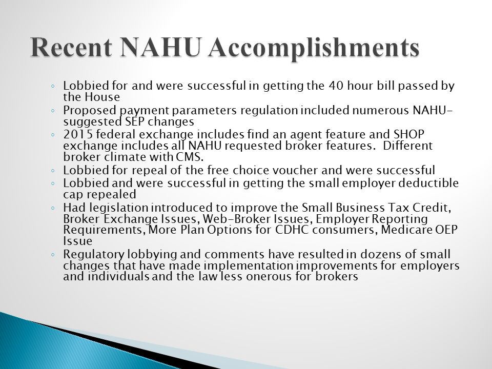 ◦ Lobbied for and were successful in getting the 40 hour bill passed by the House ◦ Proposed payment parameters regulation included numerous NAHU- suggested SEP changes ◦ 2015 federal exchange includes find an agent feature and SHOP exchange includes all NAHU requested broker features.