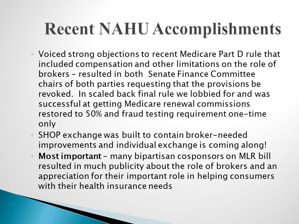 ◦ Voiced strong objections to recent Medicare Part D rule that included compensation and other limitations on the role of brokers – resulted in both Senate Finance Committee chairs of both parties requesting that the provisions be revoked.
