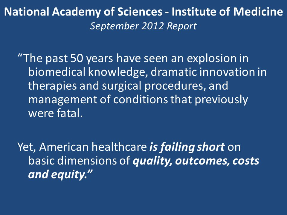 National Academy of Sciences - Institute of Medicine September 2012 Report The past 50 years have seen an explosion in biomedical knowledge, dramatic innovation in therapies and surgical procedures, and management of conditions that previously were fatal.