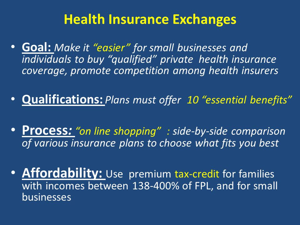Health Insurance Exchanges Goal: Make it easier for small businesses and individuals to buy qualified private health insurance coverage, promote competition among health insurers Qualifications: Plans must offer 10 essential benefits Process: on line shopping : side-by-side comparison of various insurance plans to choose what fits you best Affordability: Use premium tax-credit for families with incomes between 138-400% of FPL, and for small businesses